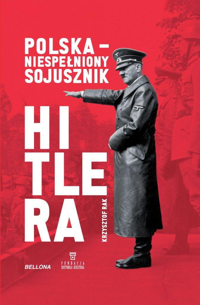 """Tekst stanowi fragment książki Krzysztofa Raka pod tytułem """"Polska - niespełniony sojusznik Hitlera"""" (Bellona 2019)."""
