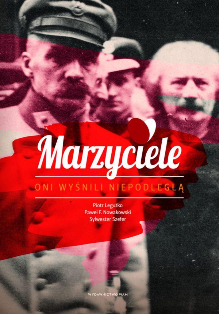 """Tekst stanowi fragment książki """"Marzyciele. Oni wyśnili Niepodległą """". której autorami są Piotr Legutko, Sylwester Szefer, Paweł Nowakowski (Wydawnictwo WAM 2019)."""