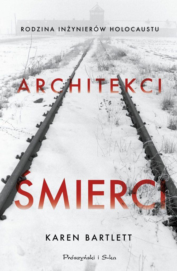 Tekst stanowi fragment książki Karen Bartlett pod tytułem Architekci śmierci. Rodzina inżynierów Holocaustu (Prószyński i S-ka 2020).