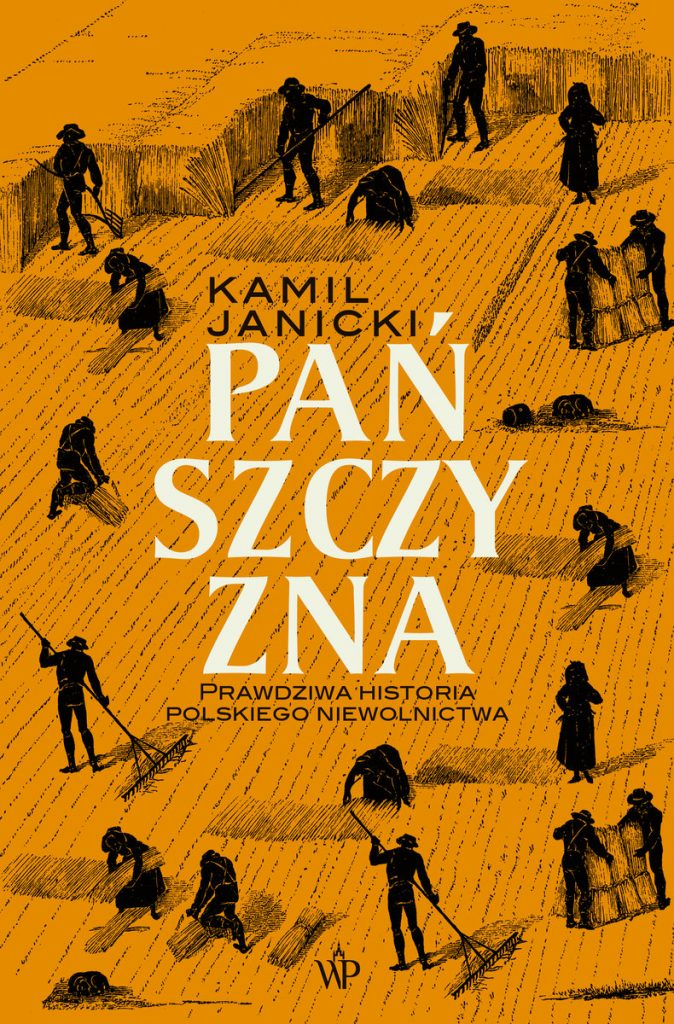 Więcej o tym, jak traktowano chłopów przed wiekami przeczytacie w książce Kamila Janickiego pt. Pańszczyzna. Prawdziwa historia polskiego niewolnictwa (Wydawnictwo Poznańskie 2021).