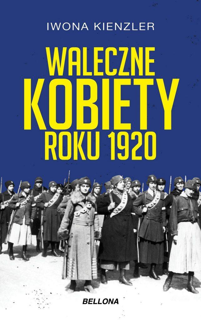 Tekst stanowi fragment książki Iwony Kienzler pod tytułem Waleczne kobiety 1920 (Bellona 2020).