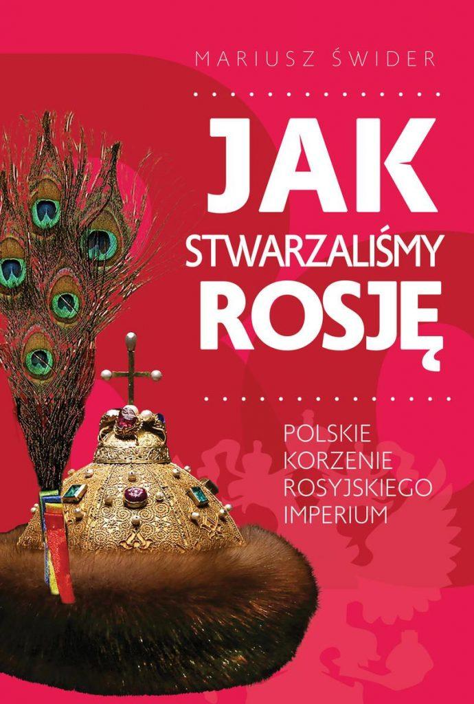 Artykuł stanowi fragment książki Mariusza Świdra pt. Jak stwarzaliśmy Rosję (Wydawnictwo Fronda 2020).
