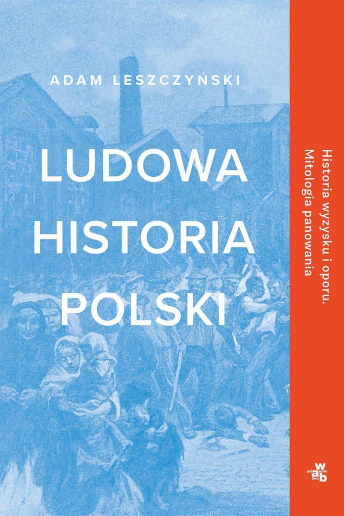 Artykuł  stanowi fragment książki Adama Leszczyńskiego  pt. Ludowa historia Polski (W.A.B 2020).