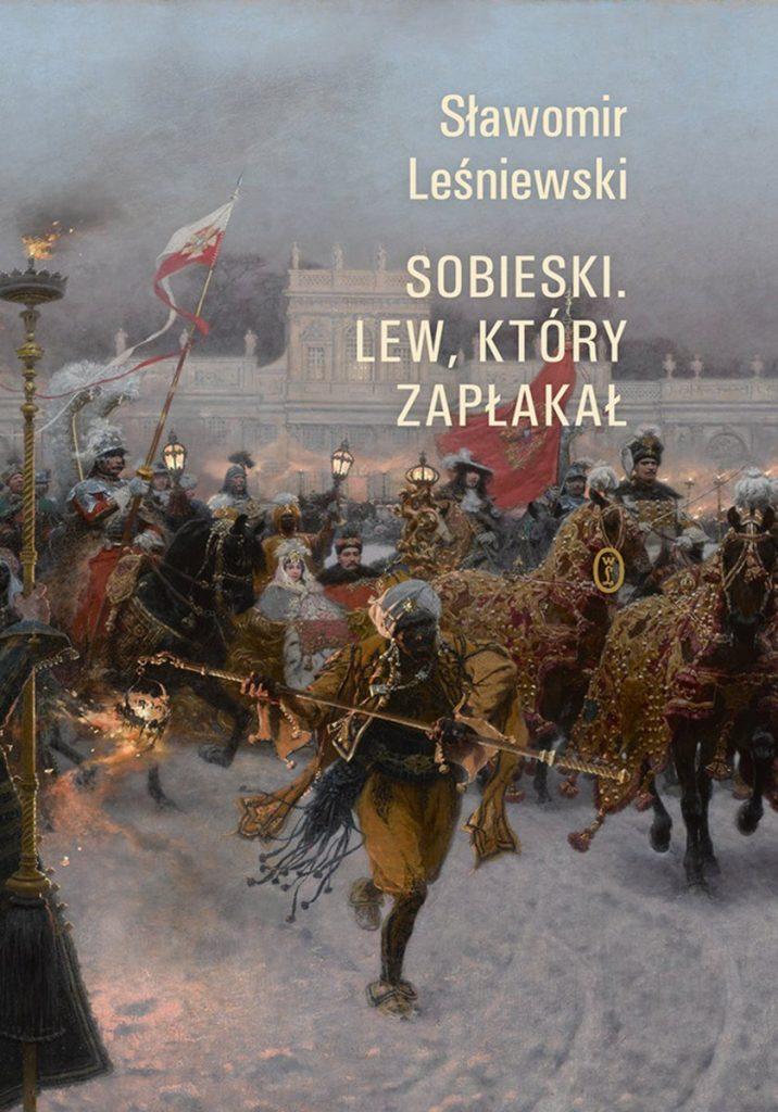 Tekst stanowi fragment książki Sławomira Leśniewskiego pt. Sobieski. Lew, który zapłakał (Wydawnictwo Literackie 2021).
