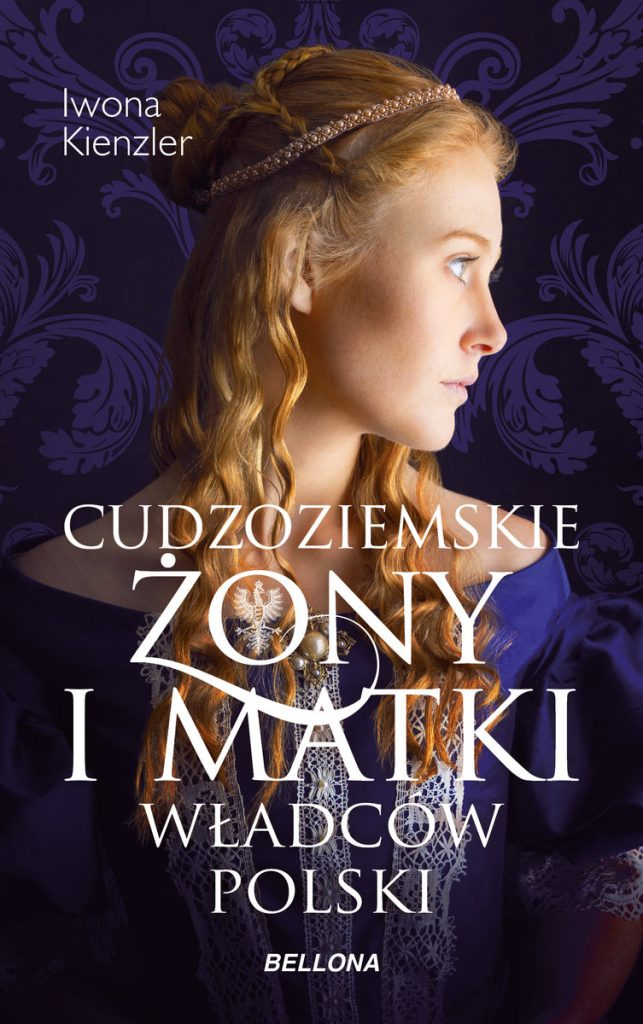 Artykuł stanowi fragment książki Iwony Kienzler pt. Cudzoziemskie żony i matki władców Polski (Bellona 2021).
